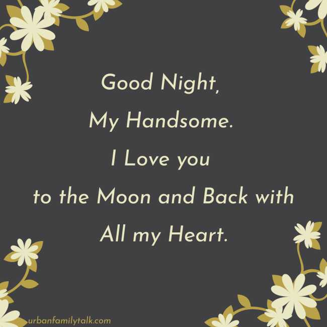Good Night, My Handsome. I Love you to the Moon and Back with All my Heart.