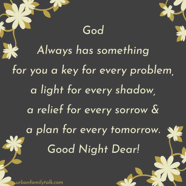 God Always has something for you a key for every problem, a light for every shadow, a relief for every sorrow & a plan for every tomorrow. Good Night Dear!