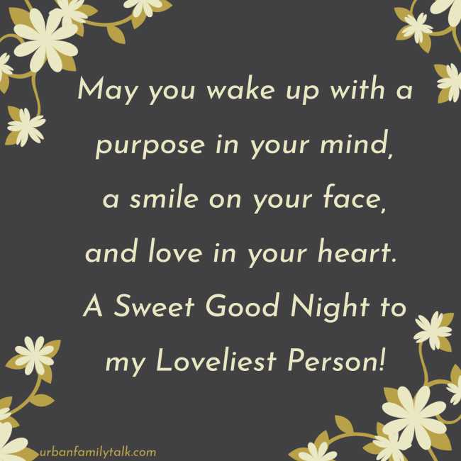 May you wake up with a purpose in your mind, a smile on your face, and love in your heart. A Sweet Good Night to my Loveliest Person!