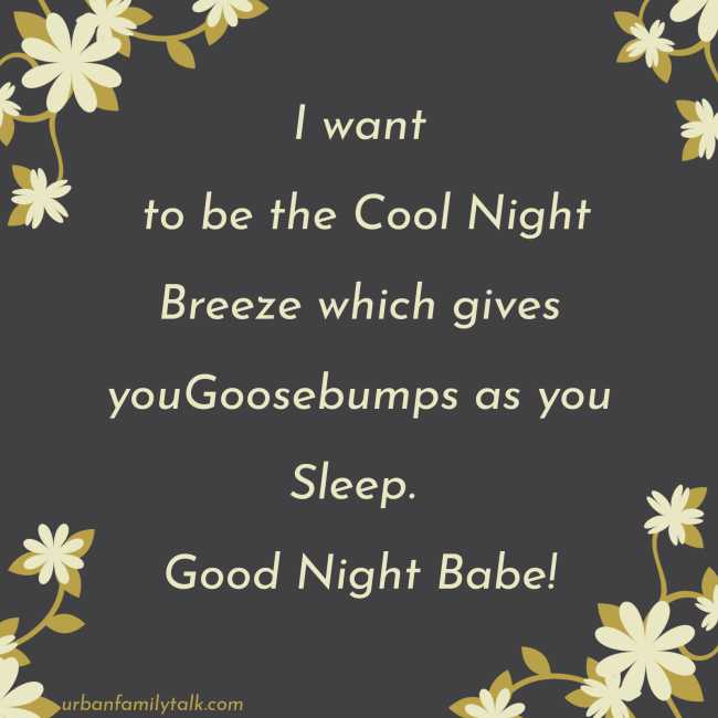 I want to be the Cool Night Breeze which gives youGoosebumps as you Sleep. Good Night Babe!