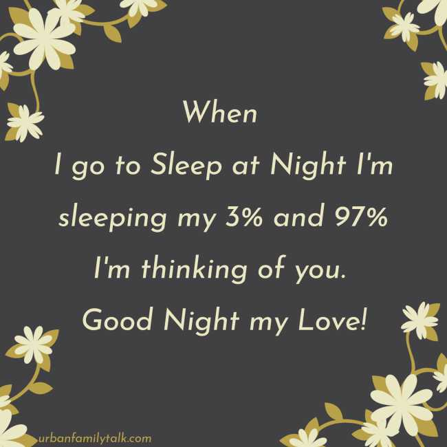 When I go to Sleep at Night I'm sleeping my 3% and 97% I'm thinking of you. Good Night my Love!
