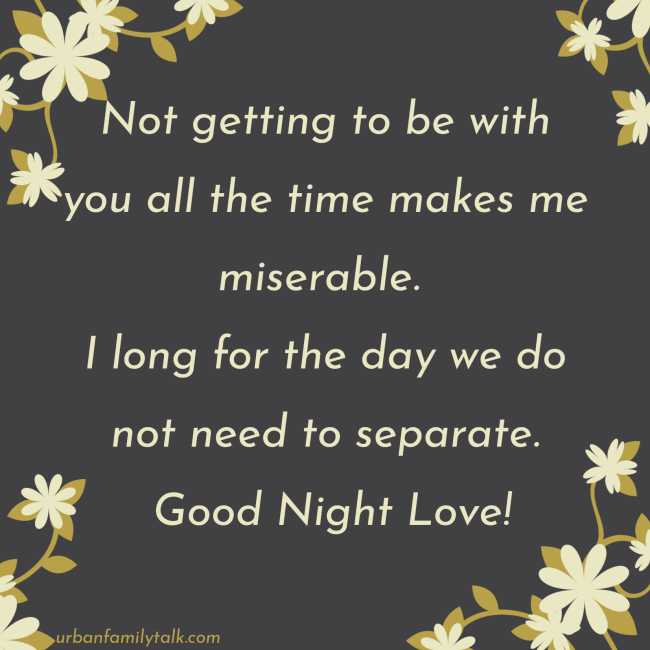 Not getting to be with you all the time makes me miserable. I long for the day we do not need to separate. Good Night Love!