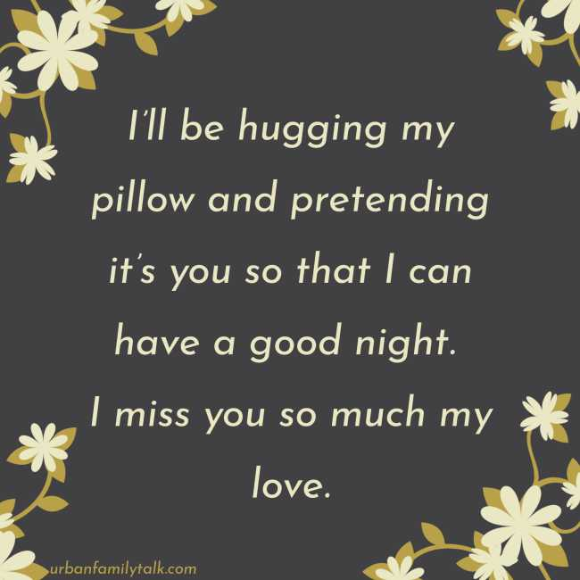 I'll be hugging my pillow and pretending it's you so that I can have a good night. I miss you so much my love.