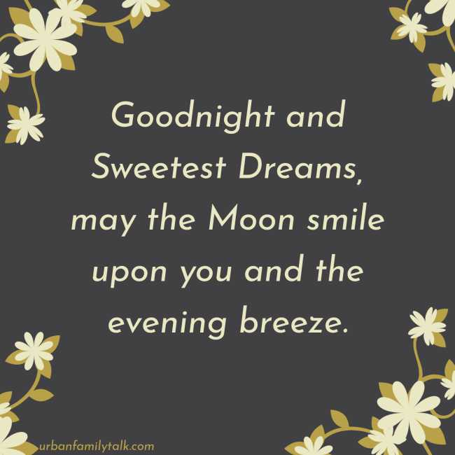 Goodnight and Sweetest Dreams, may the Moon smile upon you and the evening breeze