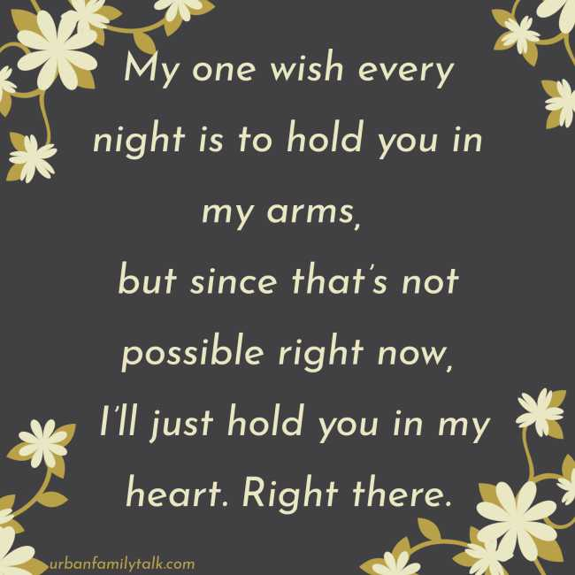 My one wish every night is to hold you in my arms, but since that's not possible right now, I'll just hold you in my heart. Right there.