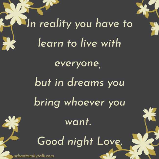 In reality you have to learn to live with everyone, but in dreams you bring whoever you want. Good night Love.