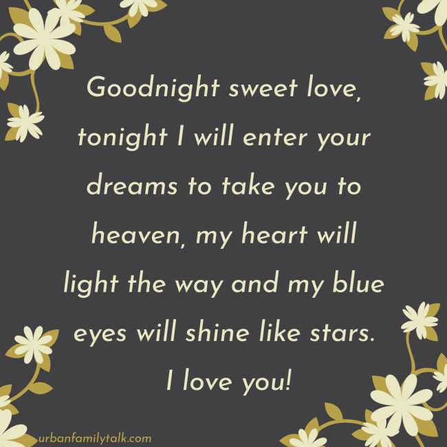 Goodnight sweet love, tonight I will enter your dreams to take you to heaven, my heart will light the way and my blue eyes will shine like stars. I love you!