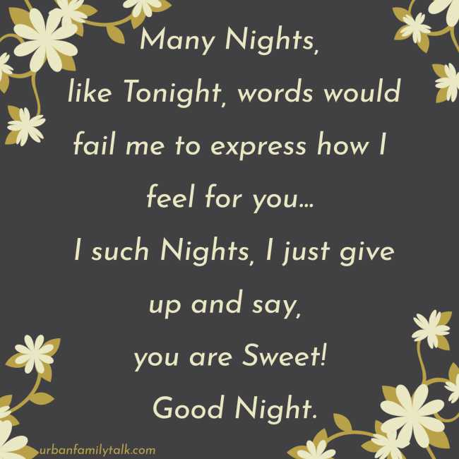 Many Nights, like Tonight, words would fail me to express how I feel for you... I such Nights, I just give up and say, you are Sweet! Good Night.