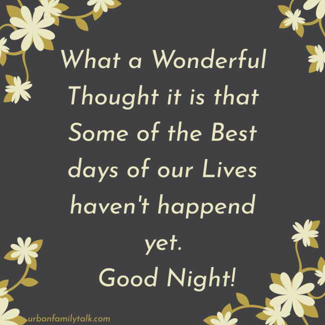 What a Wonderful Thought it is that Some of the Best days of our Lives haven't happend yet. Good Night!