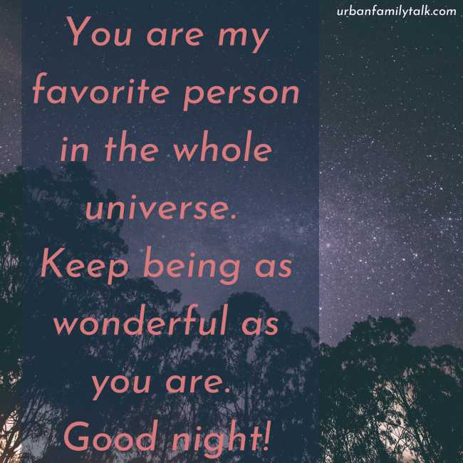 You are my favorite person in the whole universe. Keep being as wonderful as you are. Good night!