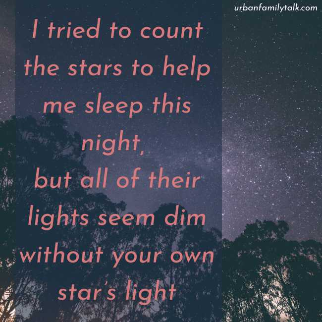 I tried to count the stars to help me sleep this night, but all of their lights seem dim without your own star's light.