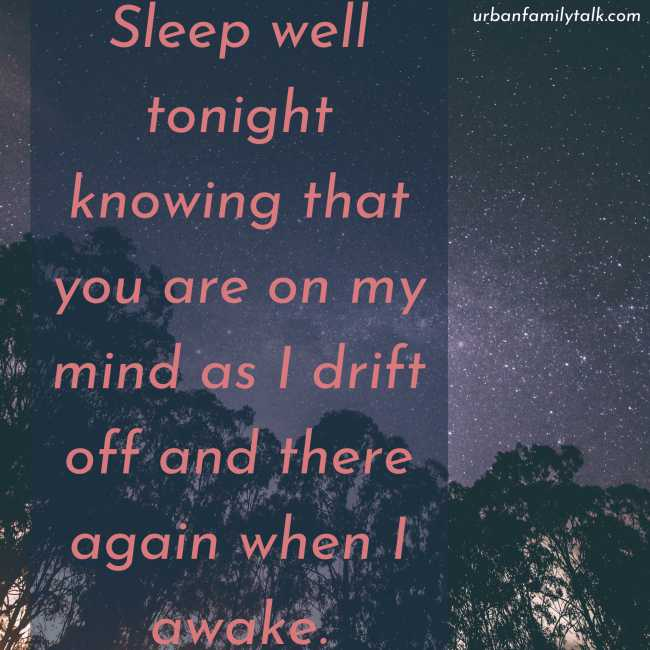 Sleep well tonight knowing that you are on my mind as I drift off and there again when I awake.