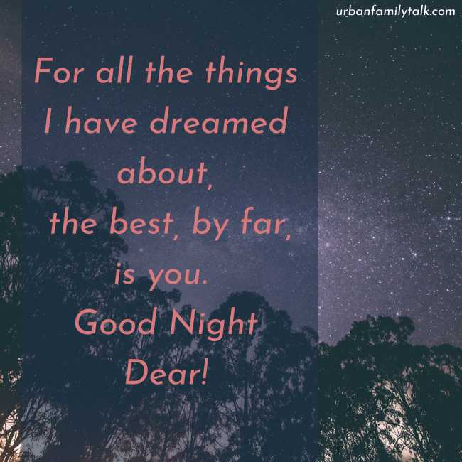 For all the things I have dreamed about, the best, by far, is you. Good Night Dear!