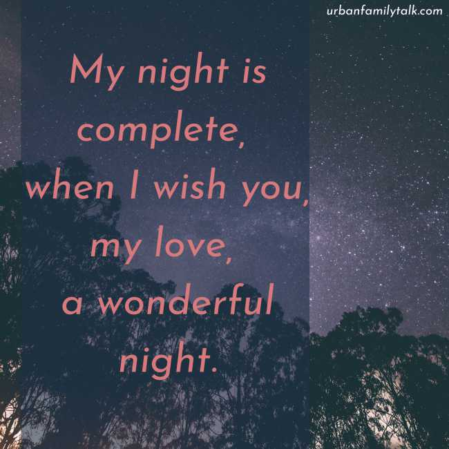 My night is complete, when I wish you, my love, a wonderful night.