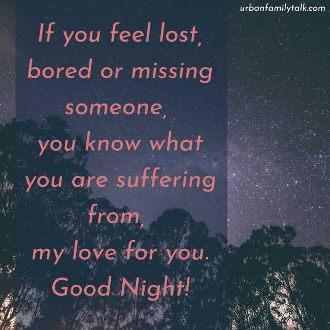 If you feel lost, bored or missing someone, you know what you are suffering from, my love for you. Good Night!