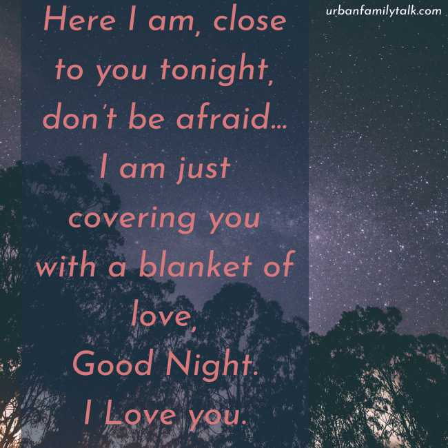 Here I am, close to you tonight, don't be afraid… I am just covering you with a blanket of love, Good Night. I Love you.