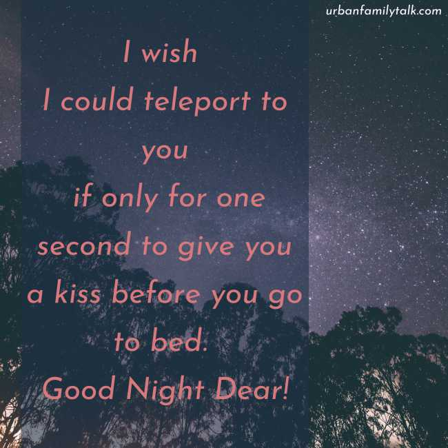 I wish I could teleport to you if only for one second to give you a kiss before you go to bed. Good Night Dear!
