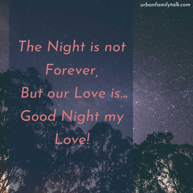 The Night is not Forever, But our Love is... Good Night my Love!
