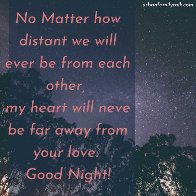 No Matter how distant we will ever be from each other, my heart will neve be far away from your love. Good Night!