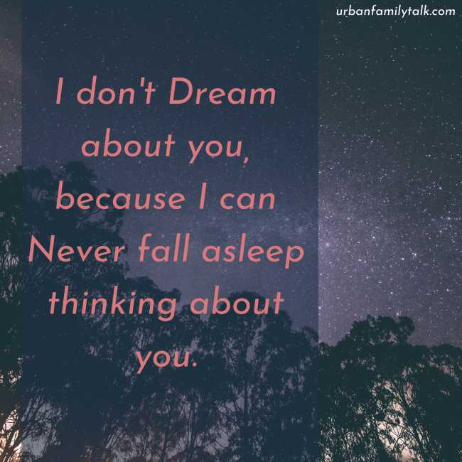 I don't Dream about you, because I can Never fall asleep thinking about you.