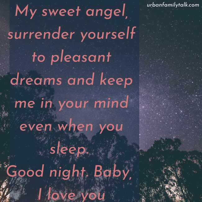 My sweet angel, surrender yourself to pleasant dreams and keep me in your mind even when you sleep. Good night. Baby, I love you