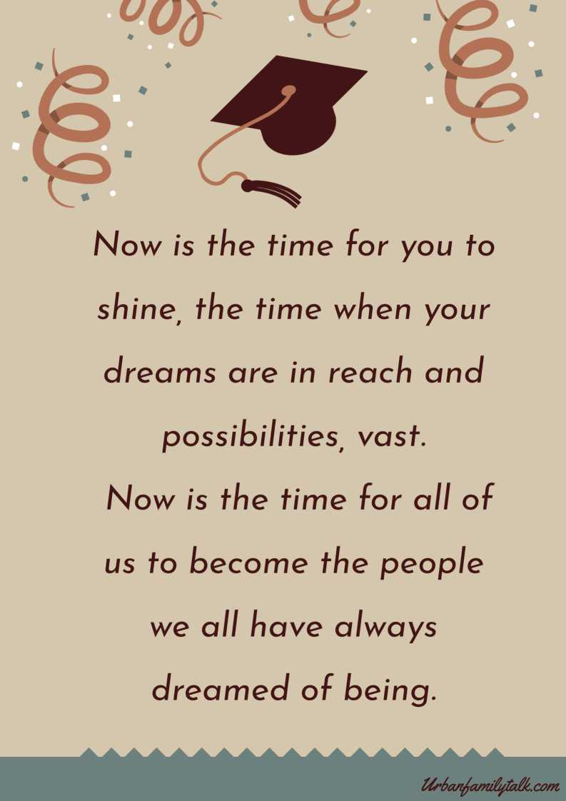 Now is the time for you to shine, the time when your dreams are in reach and possibilities, vast. Now is the time for all of us to become the people we all have always dreamed of being.