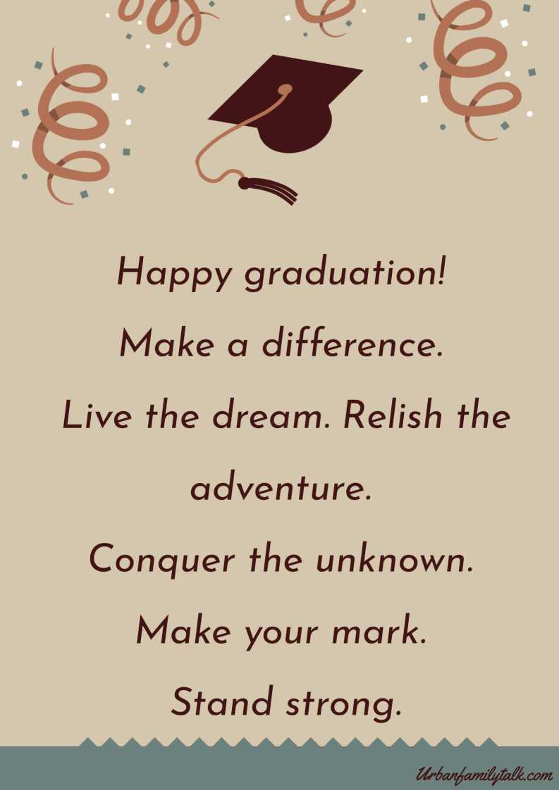 Happy graduation! Make a difference. Live the dream. Relish the adventure. Conquer the unknown. Make your mark. Stand strong.