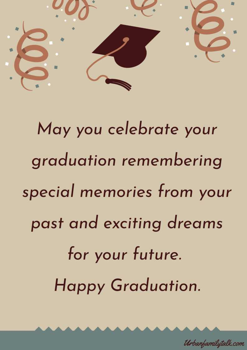 May you celebrate your graduation remembering special memories from your past and exciting dreams for your future. Happy Graduation.