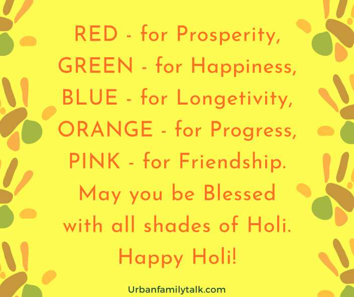 RED - for Prosperity, GREEN - for Happiness, BLUE - for Longetivity, ORANGE - for Progress, PINK - for Friendship. May you be Blessed with all shades of Holi. Happy Holi!