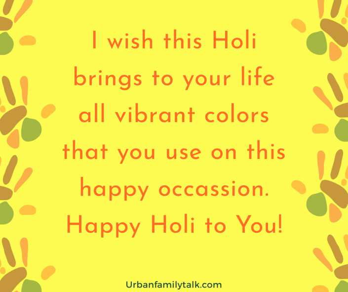 I wish this Holi brings to your life all vibrant colors that you use on this happy occassion. Happy Holi to You!