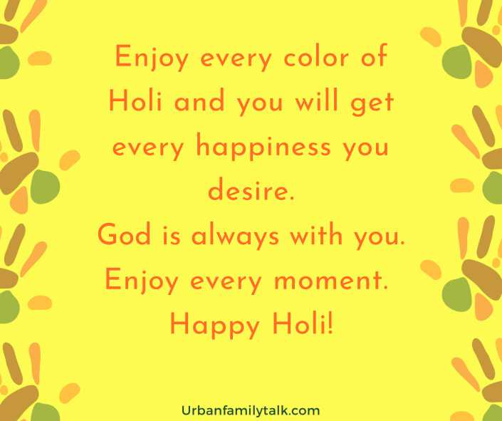Enjoy every color of Holi and you will get every happiness you desire. God is always with you. Enjoy every moment. Happy Holi!