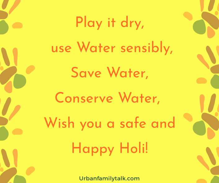 Play it dry, use Water sensibly, Save Water, Conserve Water, Wish you a safe and Happy Holi!