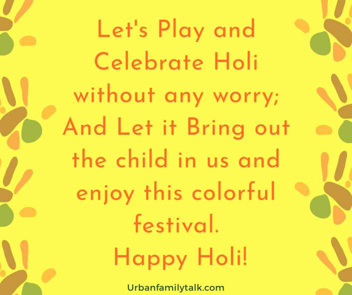 Let's Play and Celebrate Holi without any worry; And Let it Bring out the child in us and enjoy this colorful festival. Happy Holi!