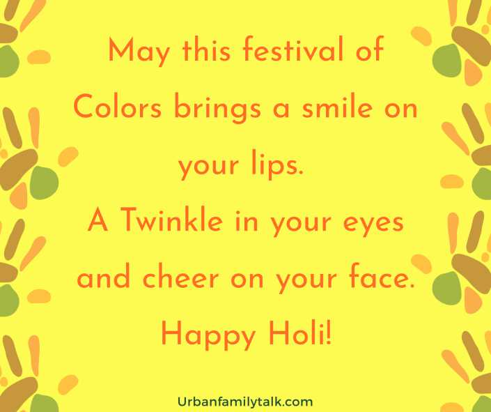 May this festival of Colors brings a smile on your lips. A Twinkle in your eyes and cheer on your face. Happy Holi!