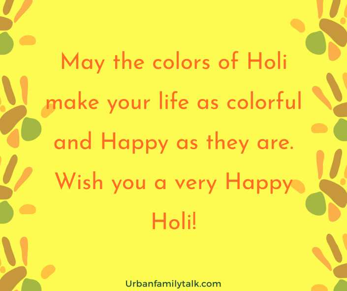 May the colors of Holi make your life as colorful and Happy as they are. Wish you a very Happy Holi!