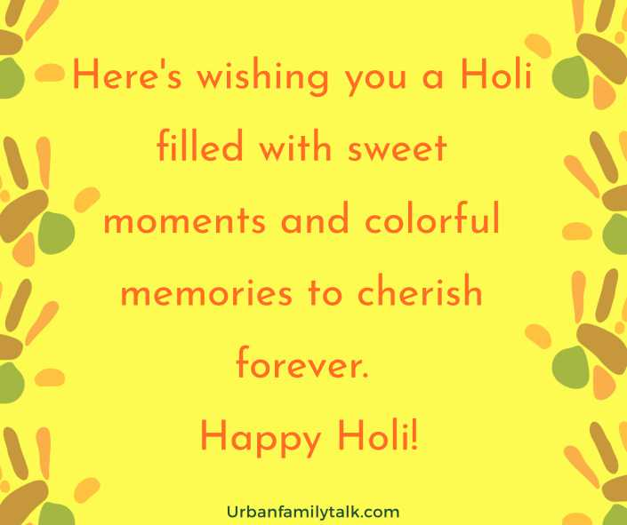 Here's wishing you a Holi filled with sweet moments and colorful memories to cherish forever. Happy Holi!