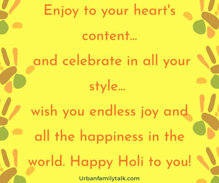 Enjoy to your heart's content... and celebrate in all your style... wish you endless joy and all the happiness in the world. Happy Holi to you!