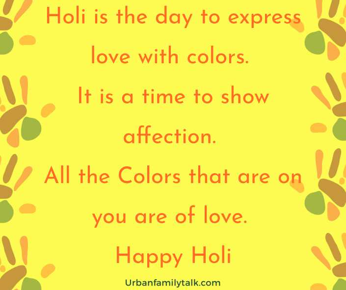 Holi is the day to express love with colors. It is a time to show affection. All the Colors that are on you are of love. Happy Holi!