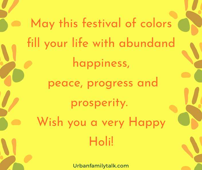 May this festival of colors fill your life with abundand happiness, peace, progress and prosperity. Wish you a very Happy Holi!