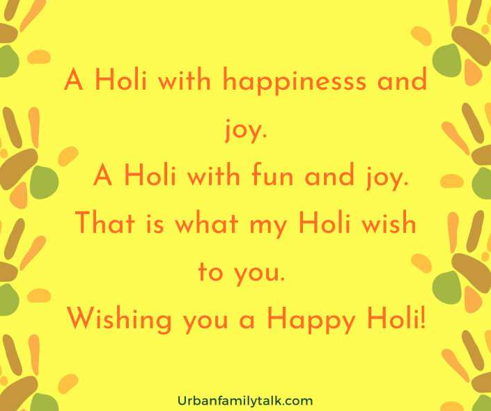 A Holi with happinesss and joy. A Holi with fun and joy. That is what my Holi wish to you. Wishing you a Happy Holi!