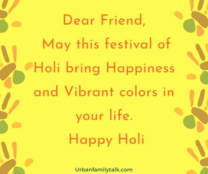 Dear Friend, May this festival of Holi bring Happiness and Vibrant colors in your life. Happy Holi