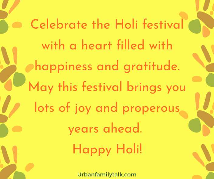 Celebrate the Holi festival with a heart filled with happiness and gratitude. May this festival brings you lots of joy and properous years ahead. Happy Holi!