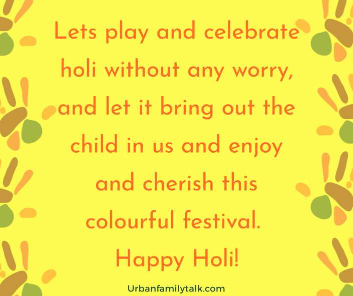 Lets play and celebrate holi without any worry, and let it bring out the child in us and enjoy and cherish this colourful festival. Happy Holi!