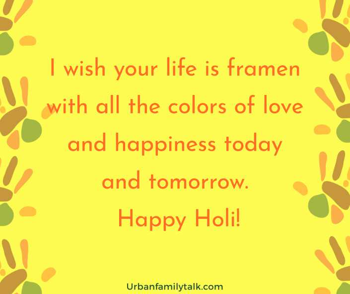 I wish your life is framen with all the colors of love and happiness today and tomorrow. Happy Holi!