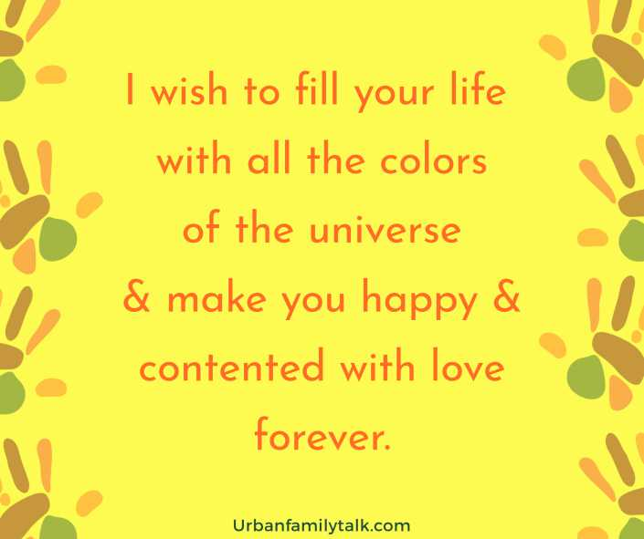 I wish to fill your life with all the colors of the universe & make you happy & contented with love forever.