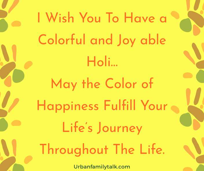 I Wish You To Have a Colorful and Joy able Holi…May the Color of Happiness Fulfill Your Life's Journey Throughout The Life.
