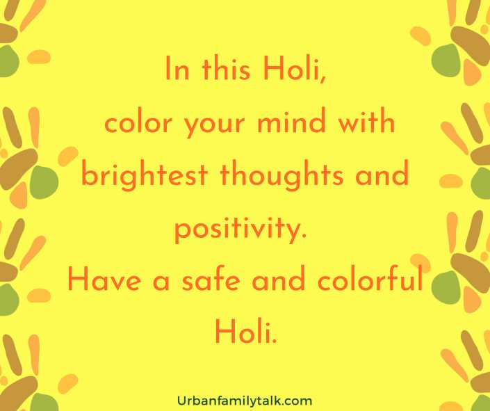 In this Holi, color your mind with brightest thoughts and positivity. Have a safe and colorful Holi.