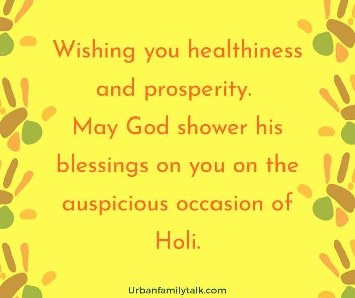 Wishing you healthiness and prosperity. May God shower his blessings on you on the auspicious occasion of Holi.