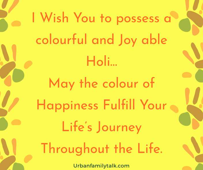 I Wish You to possess a colourful and Joy able Holi…May the colour of Happiness Fulfill Your Life's Journey Throughout the Life.