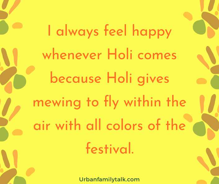 I always feel happy whenever Holi comes because Holi gives mewing to fly within the air with all colors of the festival.